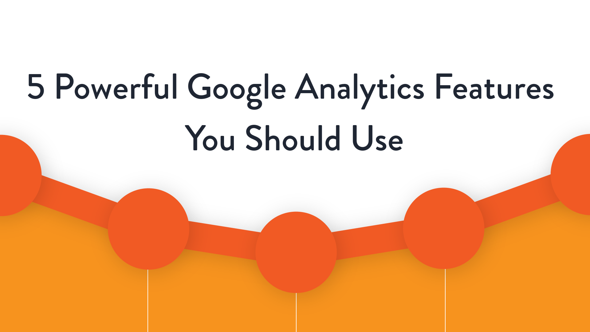 5 Powerful Google Analytics Features You Should Use